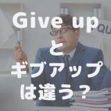 【アメリカ人が解説】日本語と意味が違う?「give up」は使い過ぎないようにしましょう!