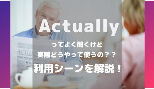【アメリカ人が解説】Actuallyってどう使うの?利用シーンと例文を紹介!【動画付き】